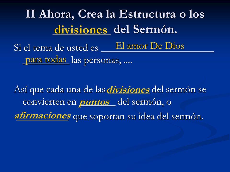 II Ahora, Crea la Estructura o los _________ del Sermón. Si el tema de usted es ______________________ _________ las personas,.... Así que cada una de