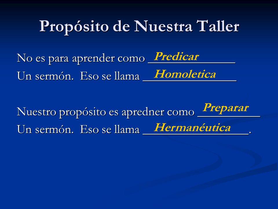 Propósito de Nuestra Taller No es para aprender como ______________ Un sermón. Eso se llama _______________ Nuestro propósito es apredner como _______