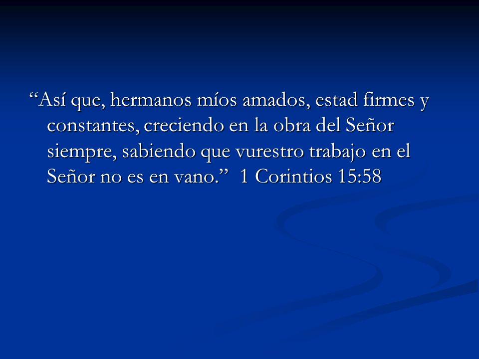 Así que, hermanos míos amados, estad firmes y constantes, creciendo en la obra del Señor siempre, sabiendo que vurestro trabajo en el Señor no es en v