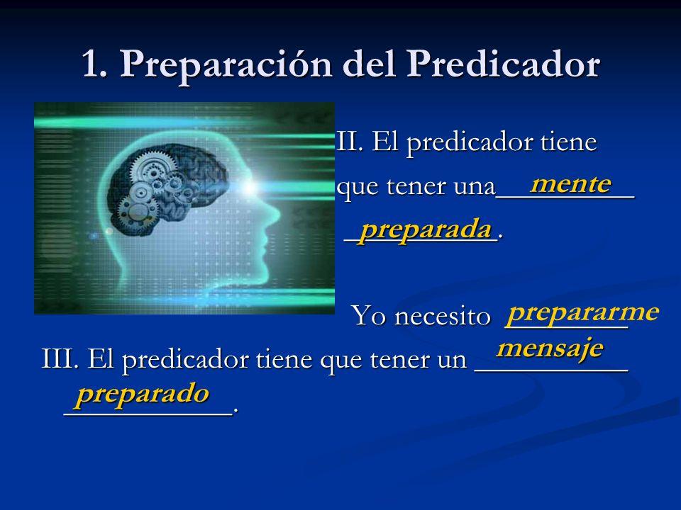 1. Preparación del Predicador II. El predicador tiene II. El predicador tiene que tener una_________ que tener una_________ __________. __________. Yo