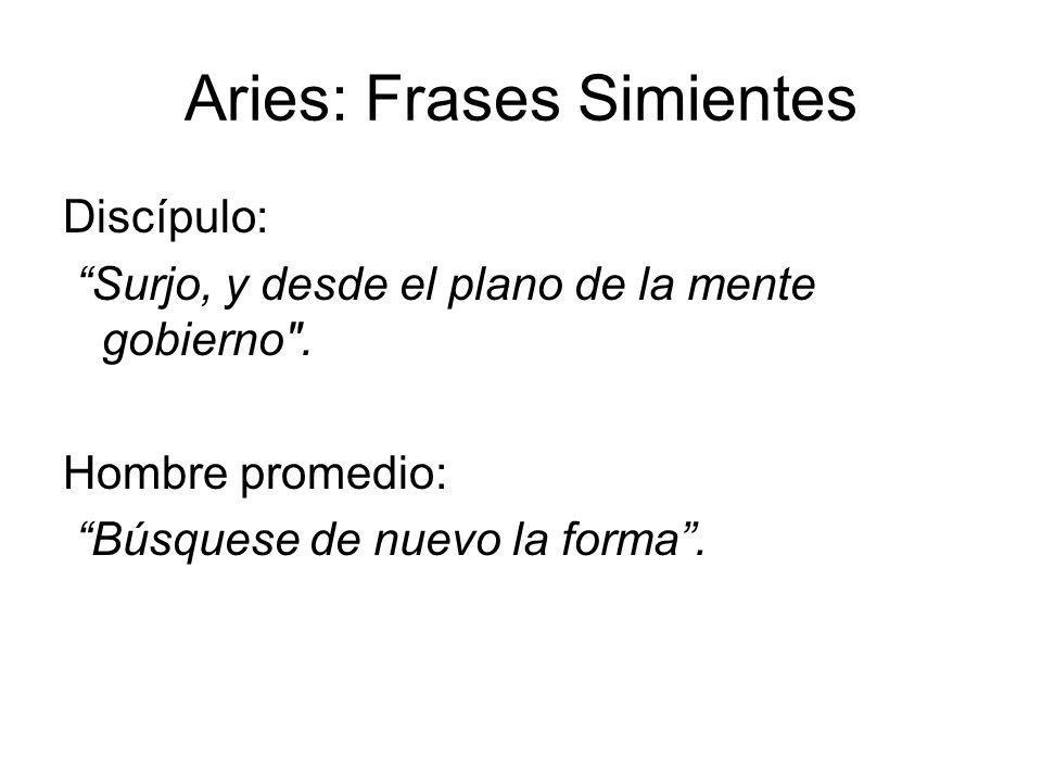 Aries: Frases Simientes Discípulo: Surjo, y desde el plano de la mente gobierno