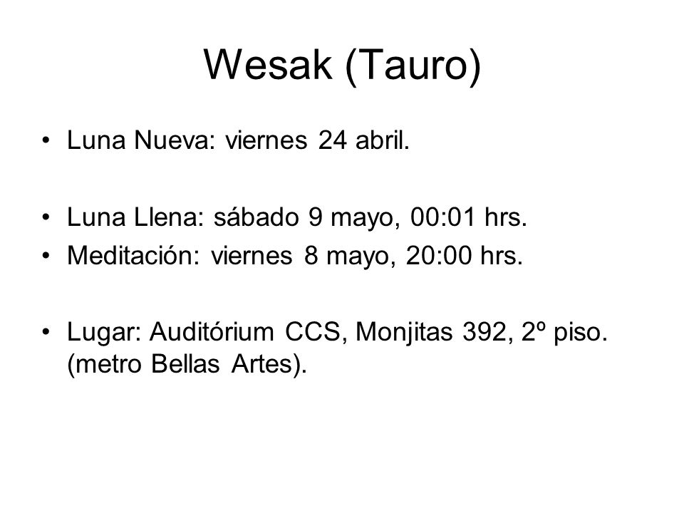 Wesak (Tauro) Luna Nueva: viernes 24 abril. Luna Llena: sábado 9 mayo, 00:01 hrs. Meditación: viernes 8 mayo, 20:00 hrs. Lugar: Auditórium CCS, Monjit
