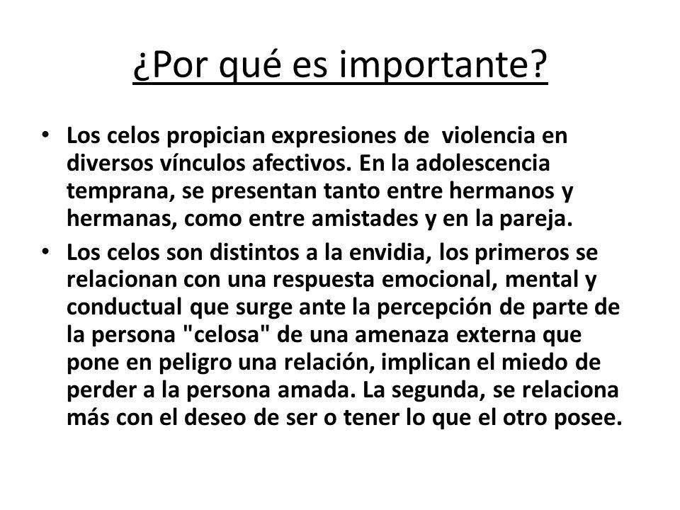 ¿Por qué es importante? Los celos propician expresiones de violencia en diversos vínculos afectivos. En la adolescencia temprana, se presentan tanto e