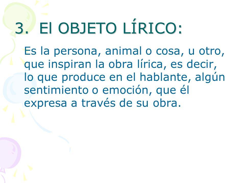 3.El OBJETO LÍRICO: Es la persona, animal o cosa, u otro, que inspiran la obra lírica, es decir, lo que produce en el hablante, algún sentimiento o em