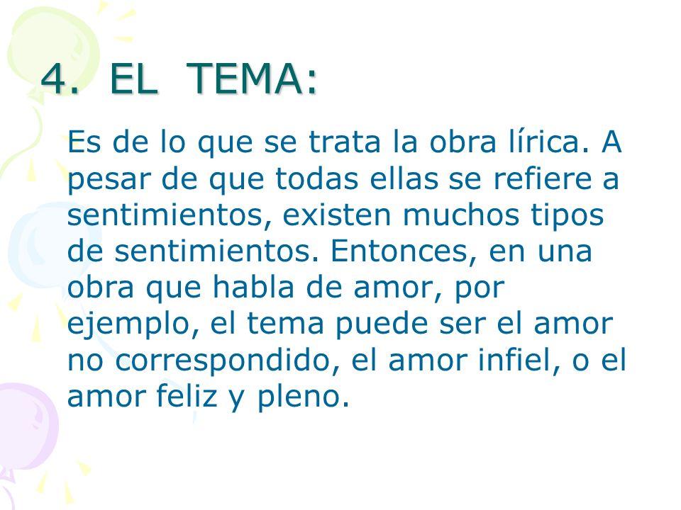 4.EL TEMA: Es de lo que se trata la obra lírica. A pesar de que todas ellas se refiere a sentimientos, existen muchos tipos de sentimientos. Entonces,