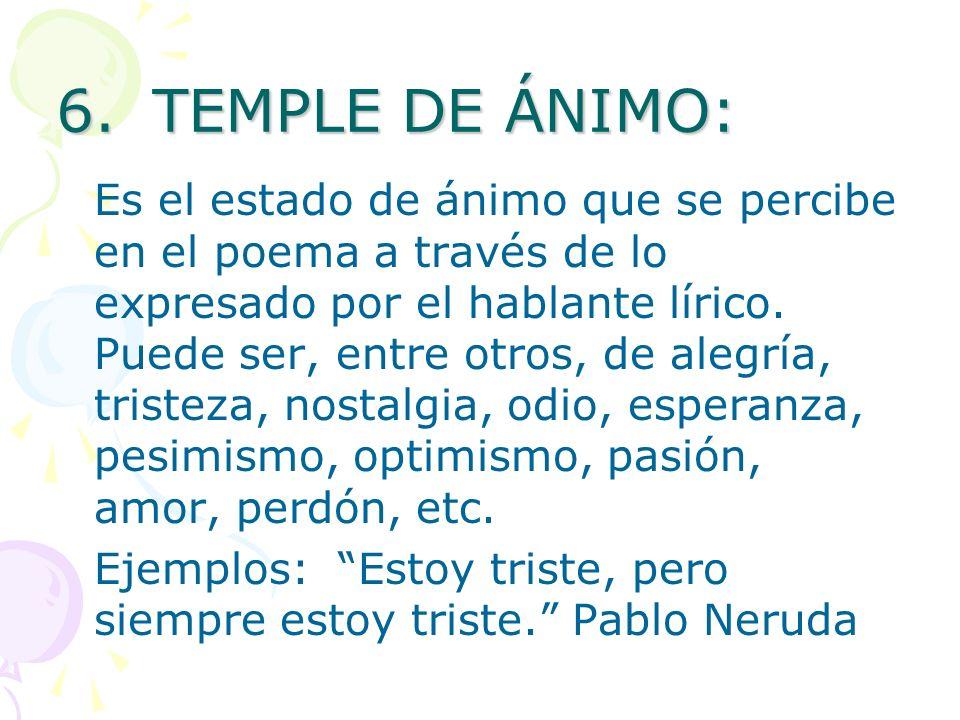 6.TEMPLE DE ÁNIMO: Es el estado de ánimo que se percibe en el poema a través de lo expresado por el hablante lírico. Puede ser, entre otros, de alegrí
