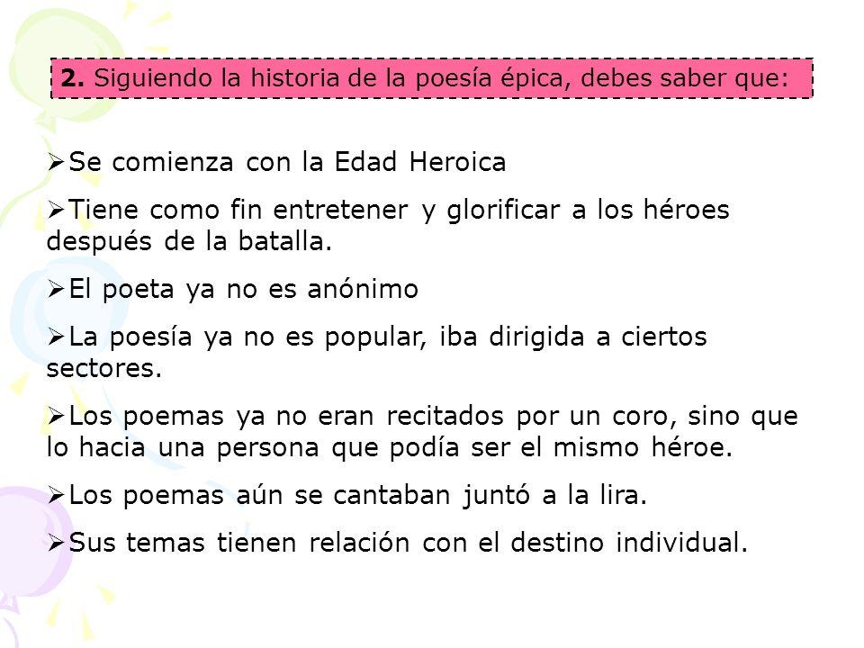 2. Siguiendo la historia de la poesía épica, debes saber que: Se comienza con la Edad Heroica Tiene como fin entretener y glorificar a los héroes desp