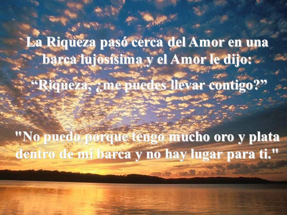 La Riqueza pasó cerca del Amor en una barca lujosísima y el Amor le dijo: Riqueza, ¿me puedes llevar contigo.