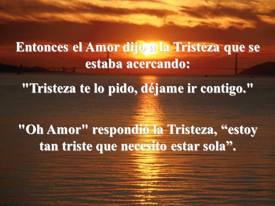 Entonces el Amor dijo a la Tristeza que se estaba acercando: Tristeza te lo pido, déjame ir contigo. Oh Amor respondió la Tristeza, estoy tan triste que necesito estar sola.