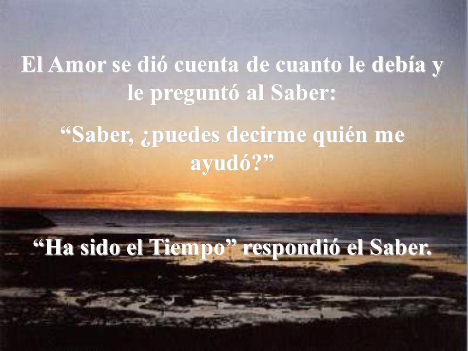 El Amor se dió cuenta de cuanto le debía y le preguntó al Saber: Saber, ¿puedes decirme quién me ayudó.