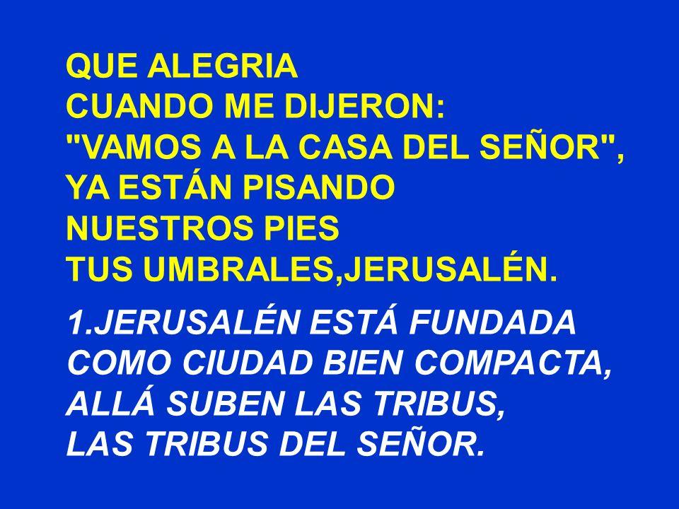 QUE ALEGRIA CUANDO ME DIJERON: VAMOS A LA CASA DEL SEÑOR , YA ESTÁN PISANDO NUESTROS PIES TUS UMBRALES,JERUSALÉN.