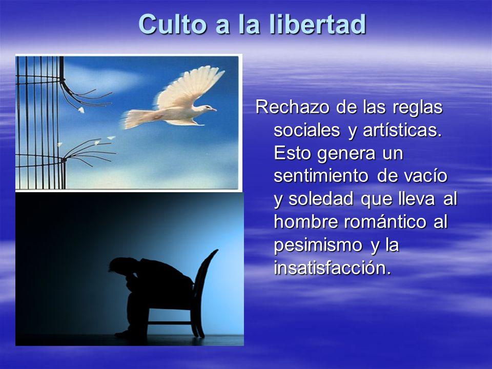 Culto a la libertad Rechazo de las reglas sociales y artísticas. Esto genera un sentimiento de vacío y soledad que lleva al hombre romántico al pesimi