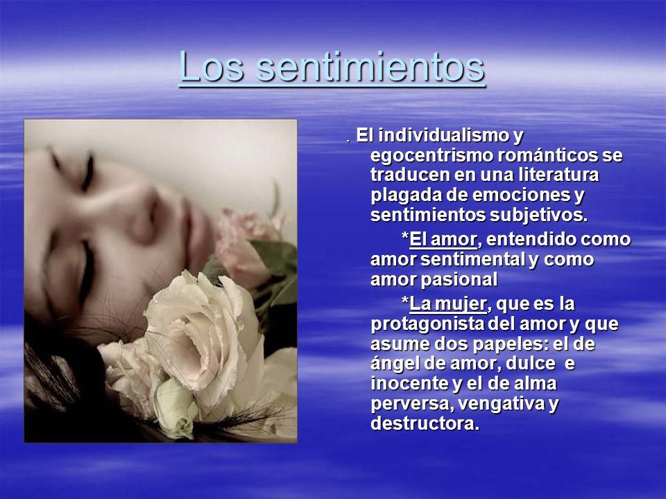 Los sentimientos. El individualismo y egocentrismo románticos se traducen en una literatura plagada de emociones y sentimientos subjetivos. *El amor,