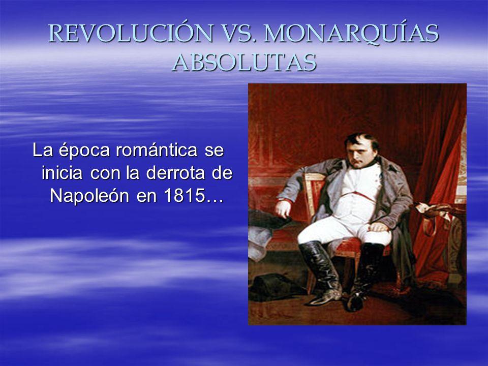 REVOLUCIÓN VS. MONARQUÍAS ABSOLUTAS La época romántica se inicia con la derrota de Napoleón en 1815…