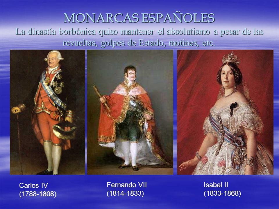MONARCAS ESPAÑOLES La dinastía borbónica quiso mantener el absolutismo a pesar de las revueltas, golpes de Estado, motines, etc. Carlos IV (1788-1808)