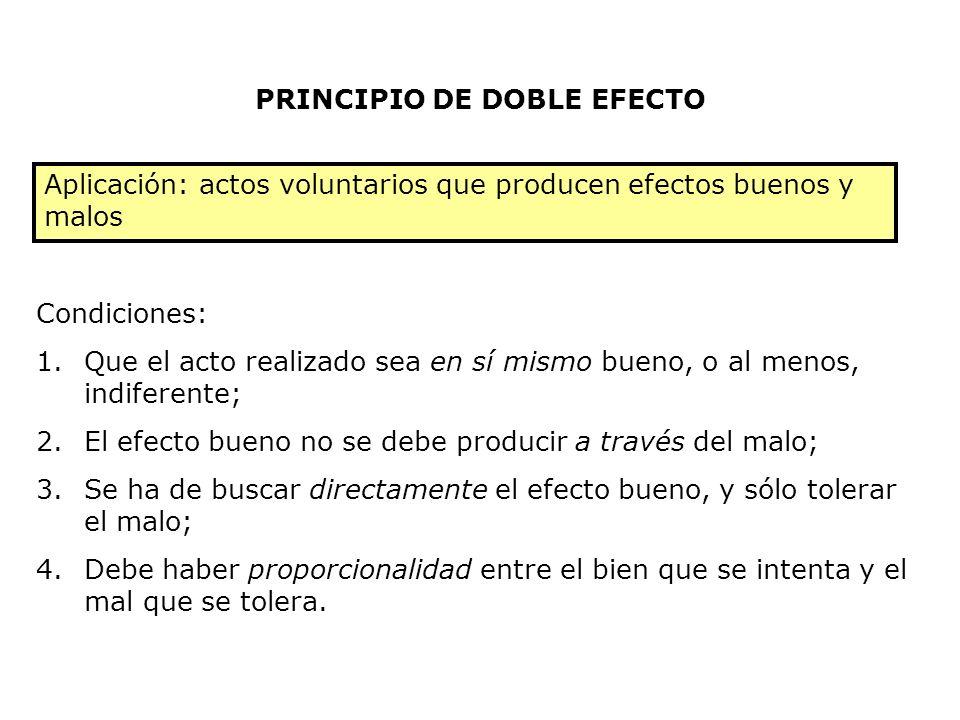 PRINCIPIO DE DOBLE EFECTO Aplicación: actos voluntarios que producen efectos buenos y malos Condiciones: 1.Que el acto realizado sea en sí mismo bueno