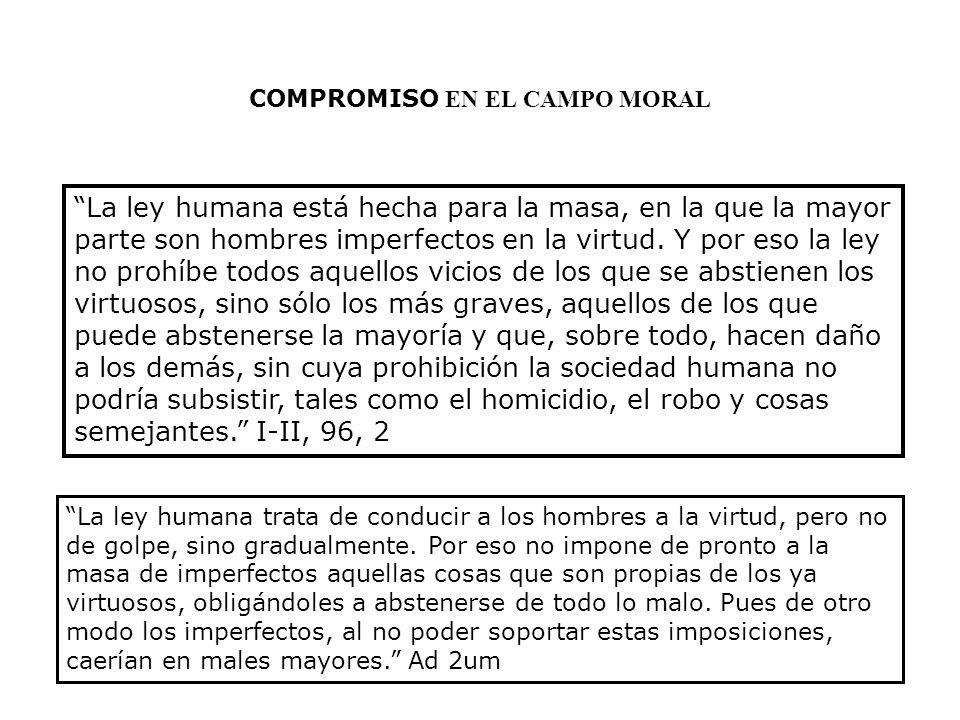 COMPROMISO EN EL CAMPO MORAL La ley humana está hecha para la masa, en la que la mayor parte son hombres imperfectos en la virtud. Y por eso la ley no
