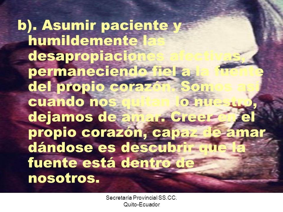 Secretaría Provincial SS.CC. Quito-Ecuador b). Asumir paciente y humildemente las desapropiaciones afectivas, permaneciendo fiel a la fuente del propi