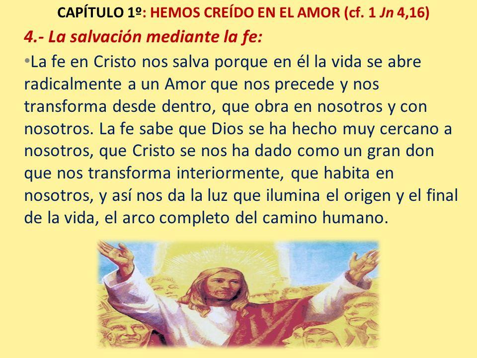 CAPÍTULO 1º: HEMOS CREÍDO EN EL AMOR (cf. 1 Jn 4,16) 4.- La salvación mediante la fe: La fe en Cristo nos salva porque en él la vida se abre radicalme