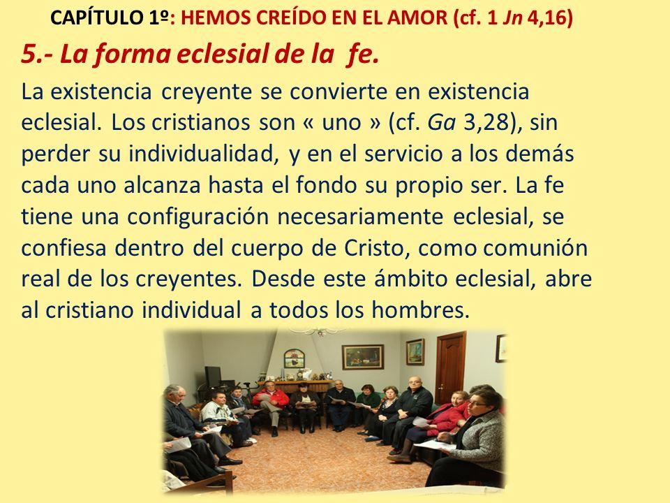 CAPÍTULO 1º: HEMOS CREÍDO EN EL AMOR (cf. 1 Jn 4,16) 5.- La forma eclesial de la fe. La existencia creyente se convierte en existencia eclesial. Los c