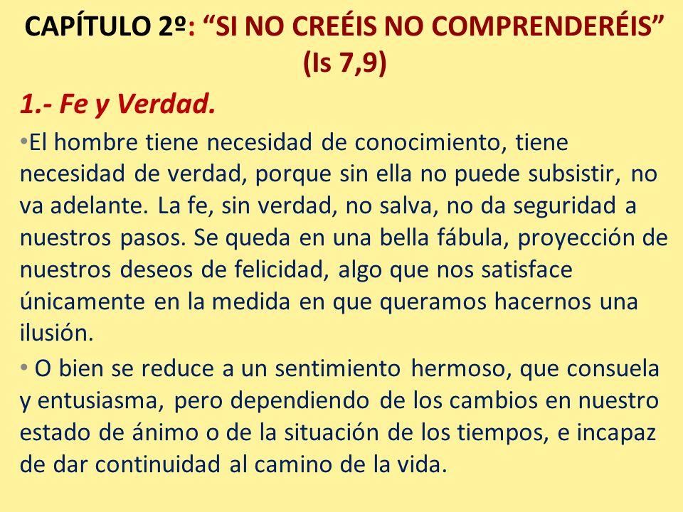CAPÍTULO 2º: SI NO CREÉIS NO COMPRENDERÉIS (Is 7,9) 1.- Fe y Verdad. El hombre tiene necesidad de conocimiento, tiene necesidad de verdad, porque sin