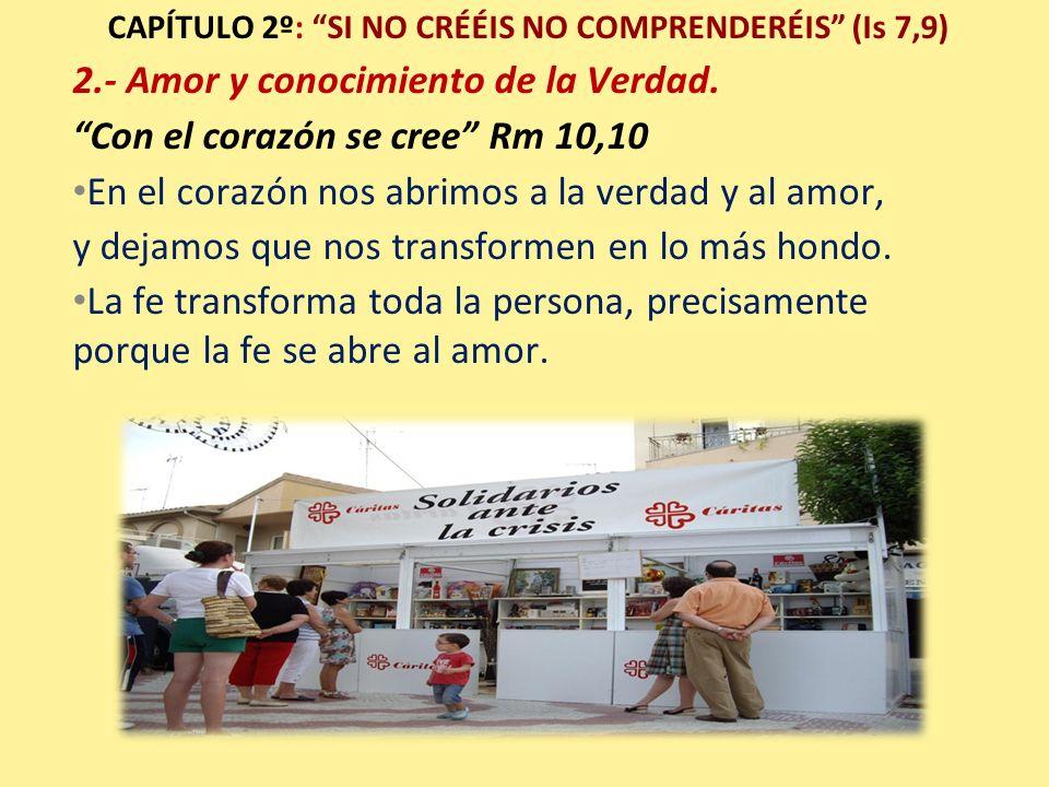 CAPÍTULO 2º: SI NO CRÉÉIS NO COMPRENDERÉIS (Is 7,9) 2.- Amor y conocimiento de la Verdad. Con el corazón se cree Rm 10,10 En el corazón nos abrimos a