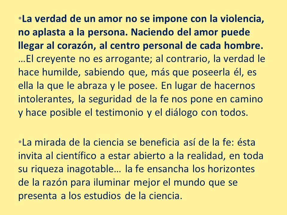 La verdad de un amor no se impone con la violencia, no aplasta a la persona. Naciendo del amor puede llegar al corazón, al centro personal de cada hom
