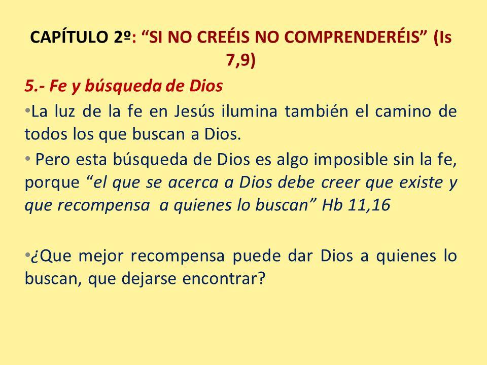 CAPÍTULO 2º: SI NO CREÉIS NO COMPRENDERÉIS (Is 7,9) 5.- Fe y búsqueda de Dios La luz de la fe en Jesús ilumina también el camino de todos los que busc