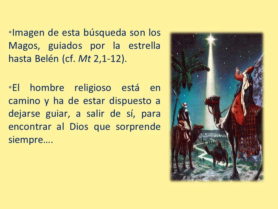 Imagen de esta búsqueda son los Magos, guiados por la estrella hasta Belén (cf. Mt 2,1-12). El hombre religioso está en camino y ha de estar dispuesto