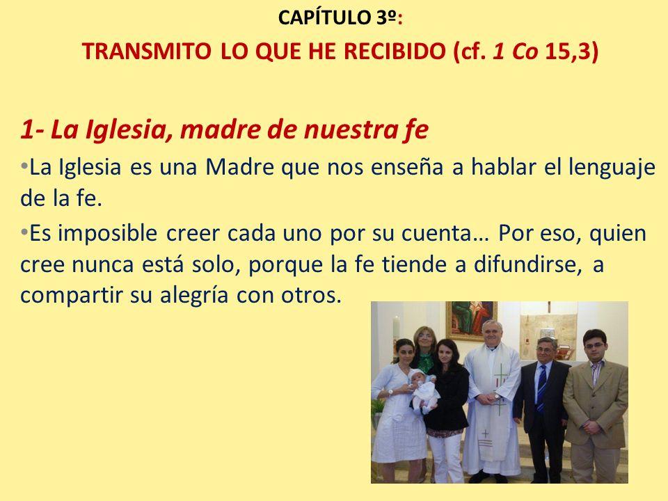 CAPÍTULO 3º: TRANSMITO LO QUE HE RECIBIDO (cf. 1 Co 15,3) 1- La Iglesia, madre de nuestra fe La Iglesia es una Madre que nos enseña a hablar el lengua