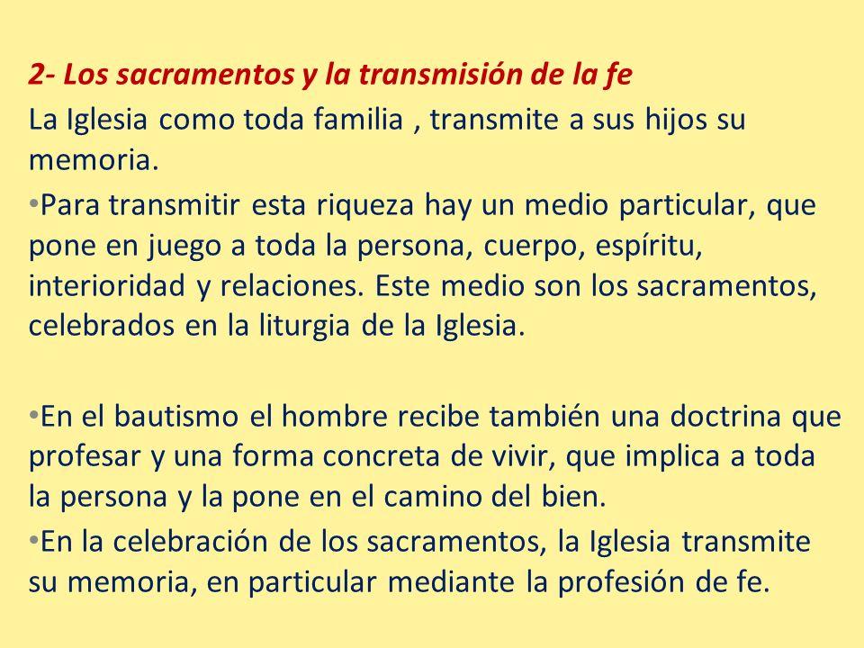 2- Los sacramentos y la transmisión de la fe La Iglesia como toda familia, transmite a sus hijos su memoria. Para transmitir esta riqueza hay un medio