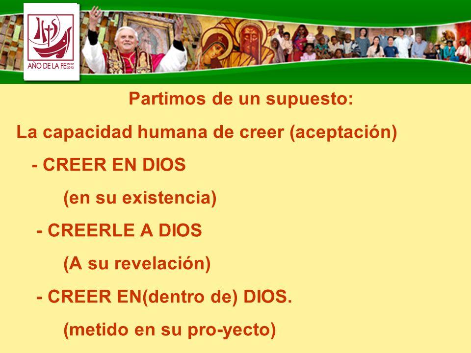 Partimos de un supuesto: La capacidad humana de creer (aceptación) - CREER EN DIOS (en su existencia) - CREERLE A DIOS (A su revelación) - CREER EN(de