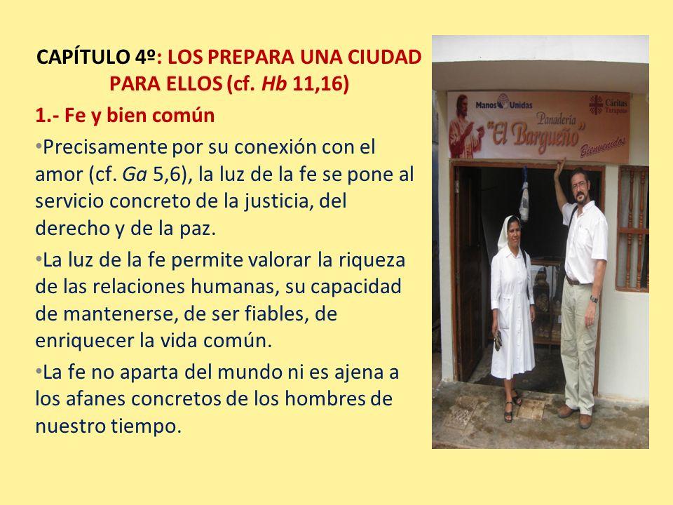 CAPÍTULO 4º: LOS PREPARA UNA CIUDAD PARA ELLOS (cf. Hb 11,16) 1.- Fe y bien común Precisamente por su conexión con el amor (cf. Ga 5,6), la luz de la