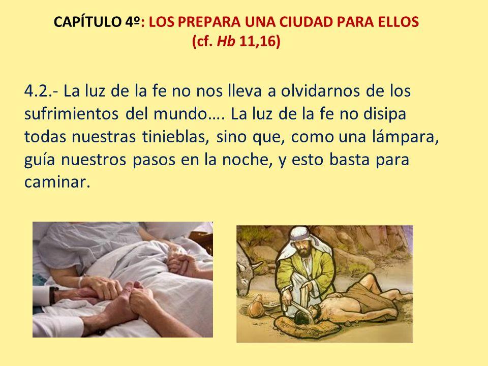CAPÍTULO 4º: LOS PREPARA UNA CIUDAD PARA ELLOS (cf. Hb 11,16) 4.2.- La luz de la fe no nos lleva a olvidarnos de los sufrimientos del mundo…. La luz d