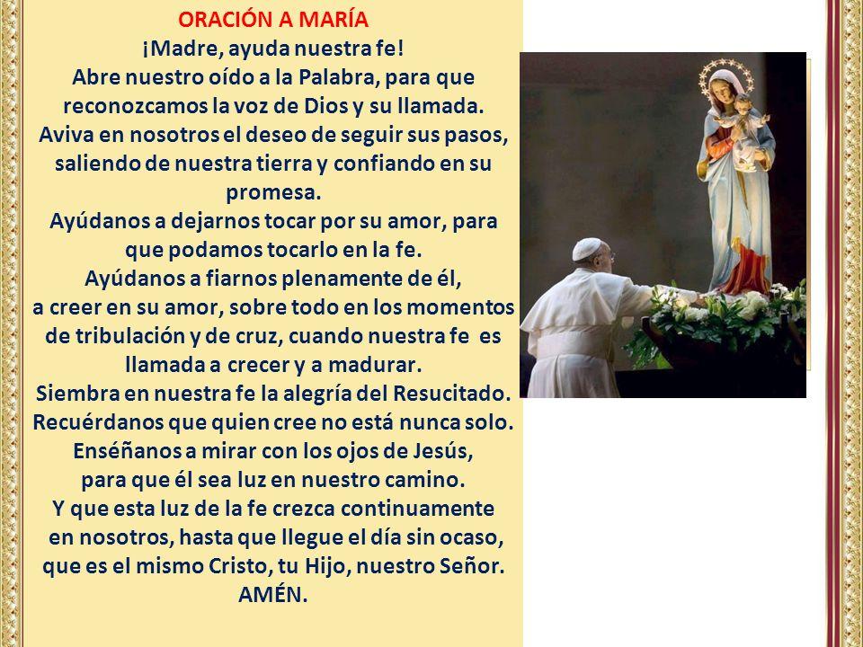 ORACIÓN A MARÍA ¡Madre, ayuda nuestra fe! Abre nuestro oído a la Palabra, para que reconozcamos la voz de Dios y su llamada. Aviva en nosotros el dese