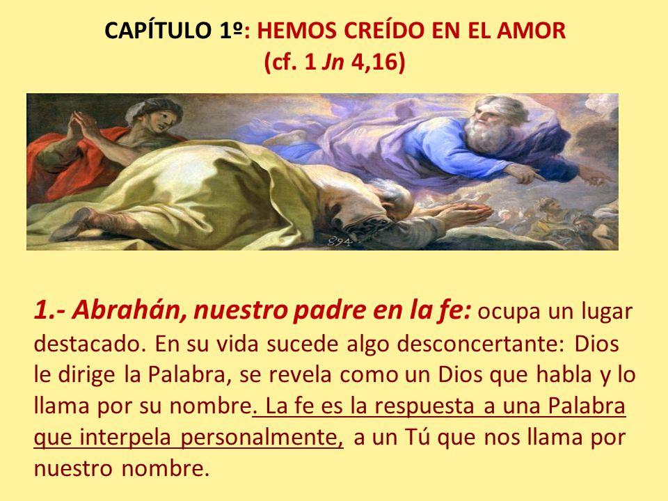 CAPÍTULO 1º: HEMOS CREÍDO EN EL AMOR (cf. 1 Jn 4,16) 1.- Abrahán, nuestro padre en la fe: ocupa un lugar destacado. En su vida sucede algo desconcerta
