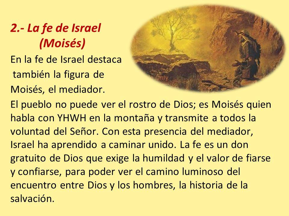 2.- La fe de Israel (Moisés) En la fe de Israel destaca también la figura de Moisés, el mediador. El pueblo no puede ver el rostro de Dios; es Moisés