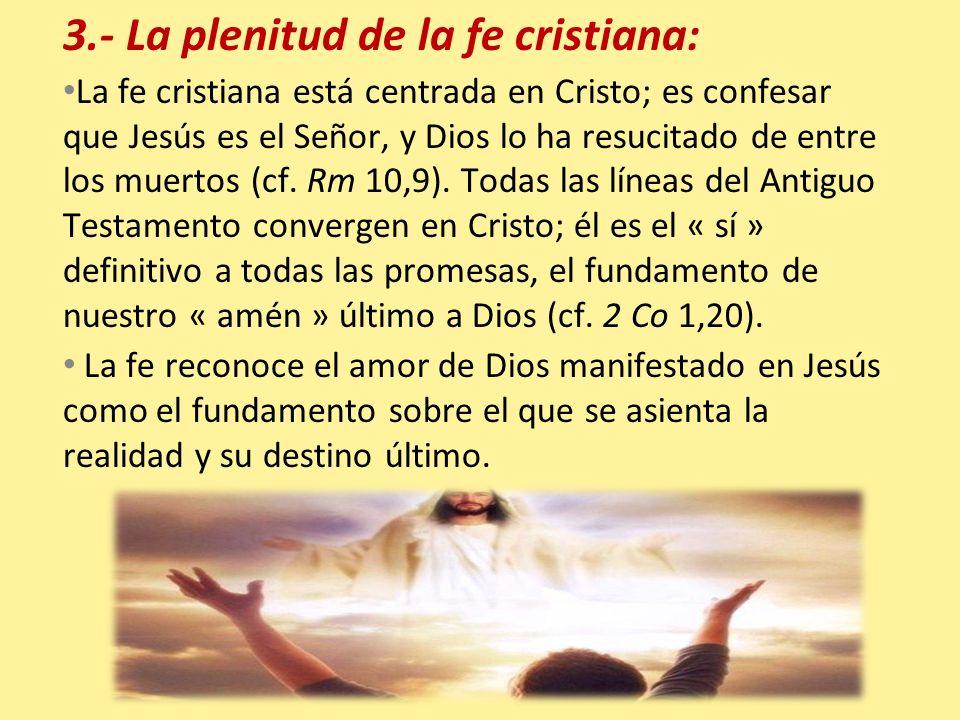 3.- La plenitud de la fe cristiana: La fe cristiana está centrada en Cristo; es confesar que Jesús es el Señor, y Dios lo ha resucitado de entre los m