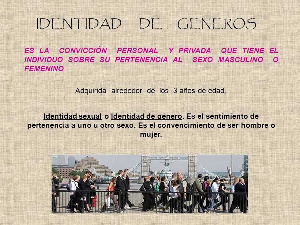 IDENTIDAD DE GENEROS ES LA CONVICCIÓN PERSONAL Y PRIVADA QUE TIENE EL INDIVIDUO SOBRE SU PERTENENCIA AL SEXO MASCULINO O FEMENINO. Adquirida alrededor