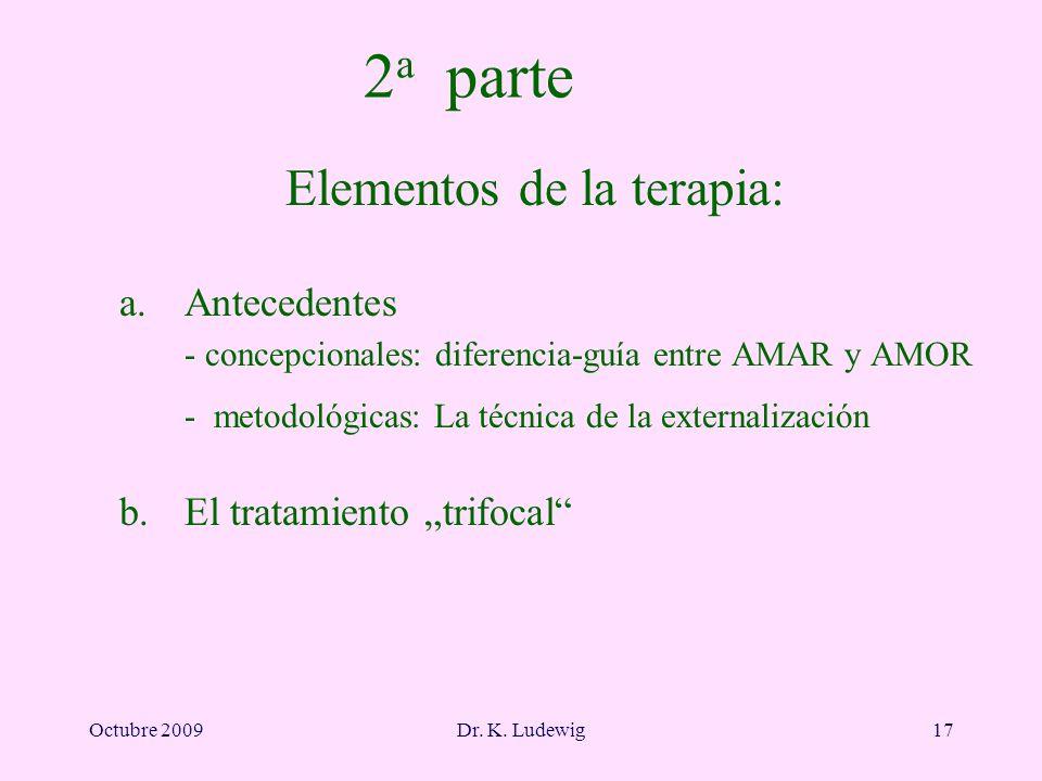 Octubre 2009Dr. K. Ludewig17 2 a parte Elementos de la terapia: a. Antecedentes - concepcionales: diferencia-guía entre AMAR y AMOR - metodológicas: L