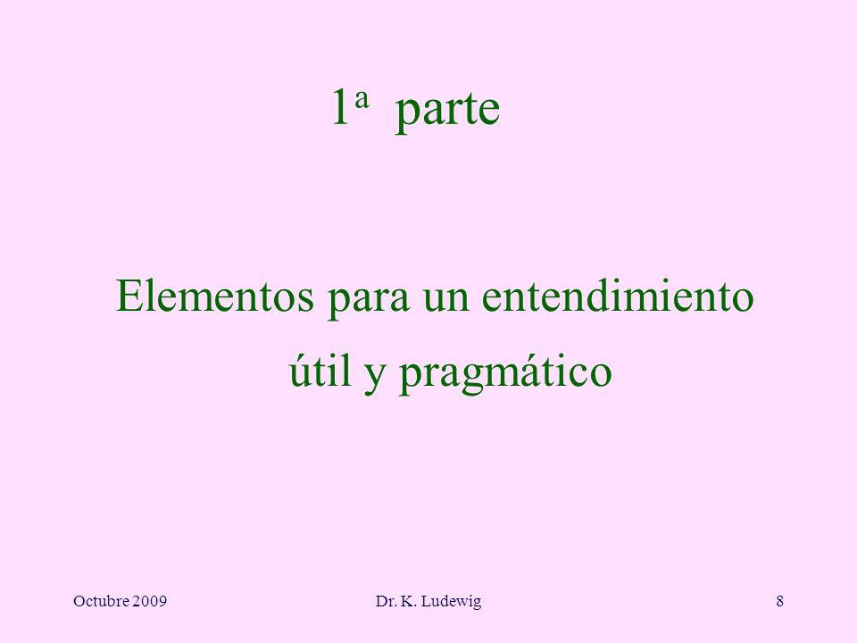 Octubre 2009Dr. K. Ludewig8 1 a parte Elementos para un entendimiento útil y pragmático
