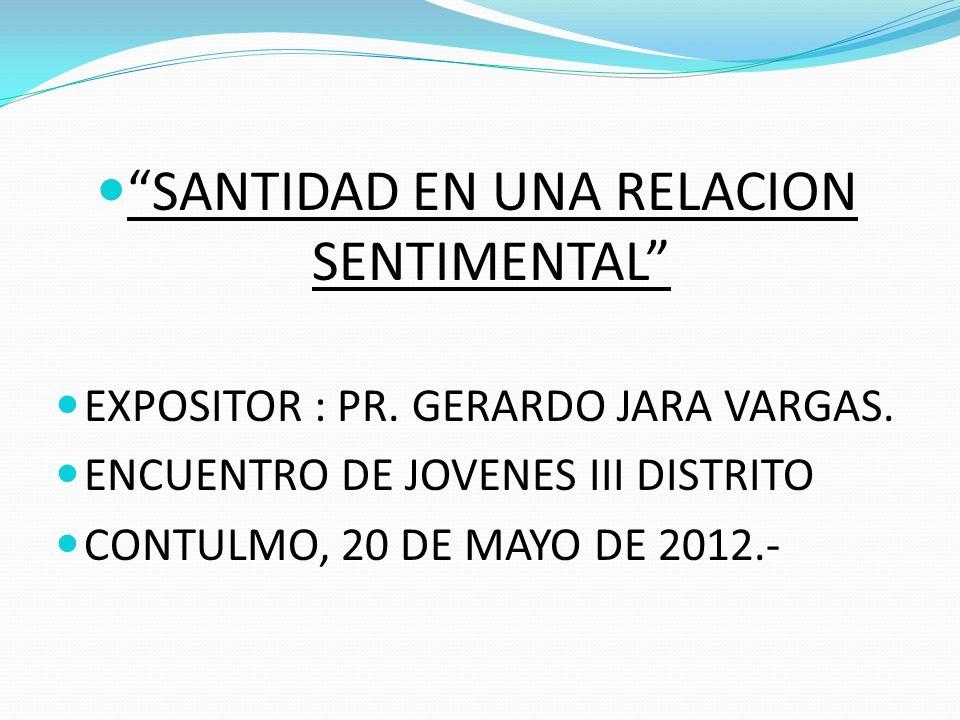 SANTIDAD EN UNA RELACION SENTIMENTAL EXPOSITOR : PR. GERARDO JARA VARGAS. ENCUENTRO DE JOVENES III DISTRITO CONTULMO, 20 DE MAYO DE 2012.-