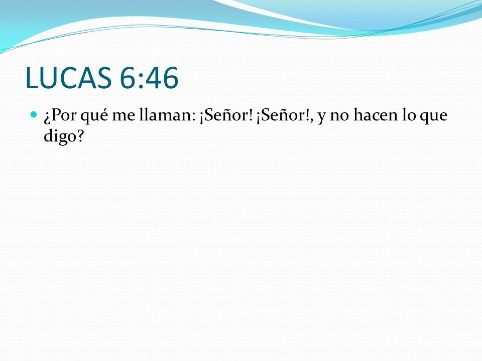 LUCAS 6:46 ¿Por qué me llaman: ¡Señor! ¡Señor!, y no hacen lo que digo?