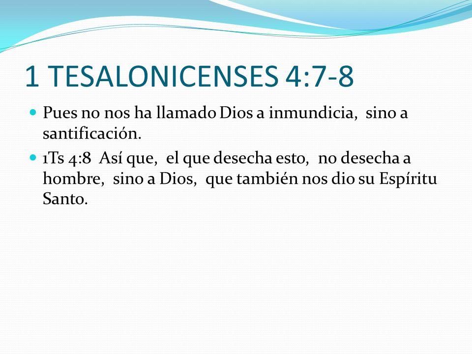 1 TESALONICENSES 4:7-8 Pues no nos ha llamado Dios a inmundicia, sino a santificación. 1Ts 4:8 Así que, el que desecha esto, no desecha a hombre, sino