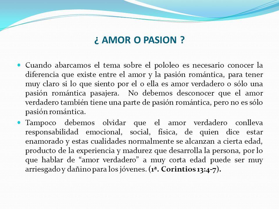 ¿ AMOR O PASION ? Cuando abarcamos el tema sobre el pololeo es necesario conocer la diferencia que existe entre el amor y la pasión romántica, para te