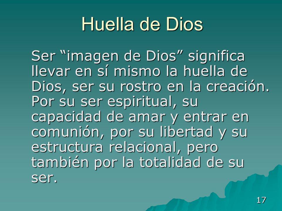 17 Huella de Dios Ser imagen de Dios significa llevar en sí mismo la huella de Dios, ser su rostro en la creación. Por su ser espiritual, su capacidad