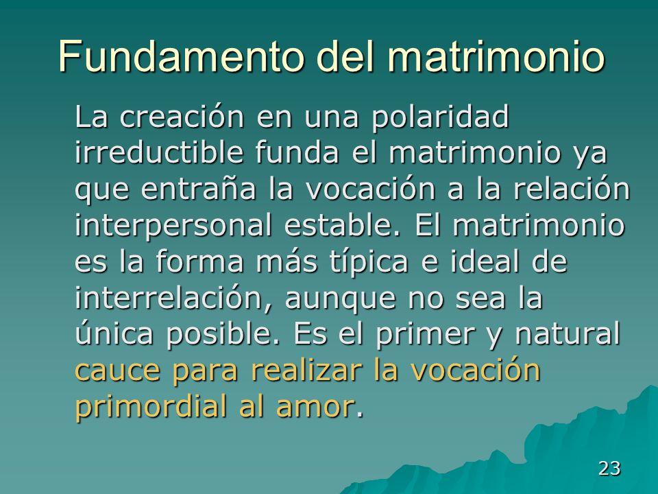 23 Fundamento del matrimonio La creación en una polaridad irreductible funda el matrimonio ya que entraña la vocación a la relación interpersonal esta