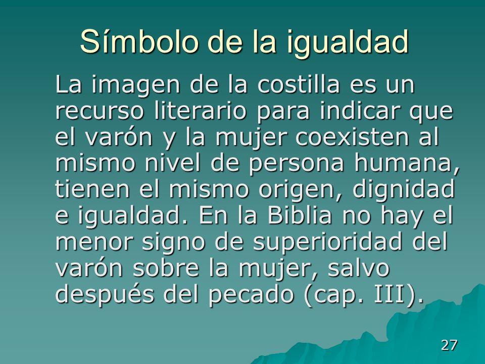 27 Símbolo de la igualdad La imagen de la costilla es un recurso literario para indicar que el varón y la mujer coexisten al mismo nivel de persona hu