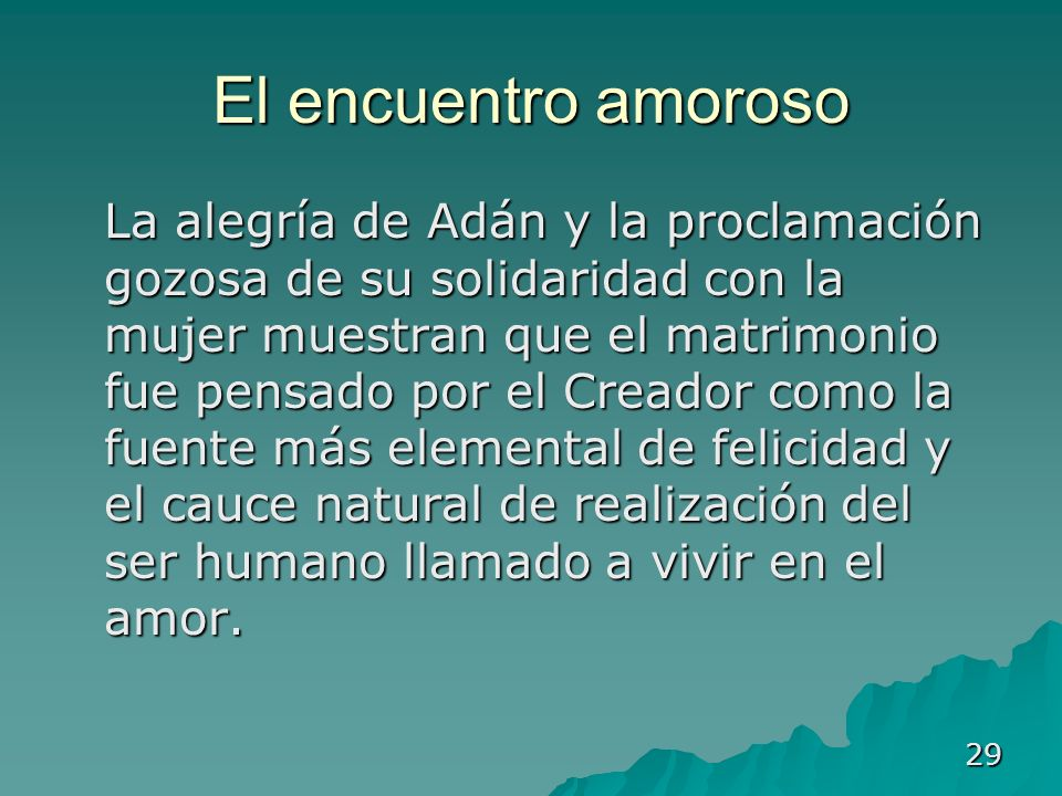 29 El encuentro amoroso La alegría de Adán y la proclamación gozosa de su solidaridad con la mujer muestran que el matrimonio fue pensado por el Cread