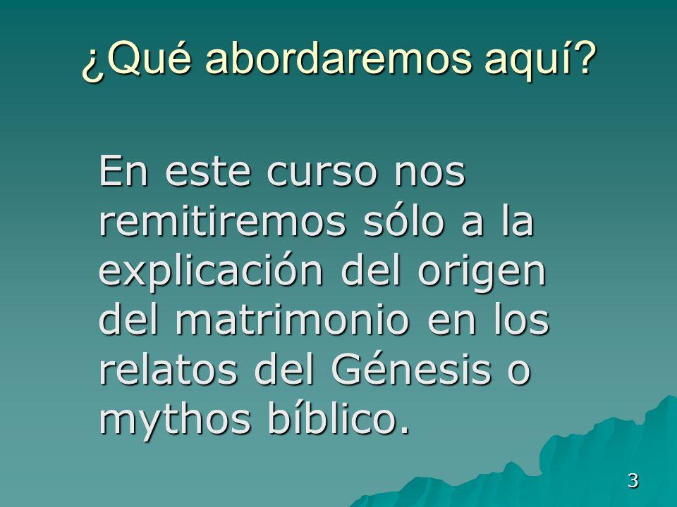 3 ¿Qué abordaremos aquí? En este curso nos remitiremos sólo a la explicación del origen del matrimonio en los relatos del Génesis o mythos bíblico. En